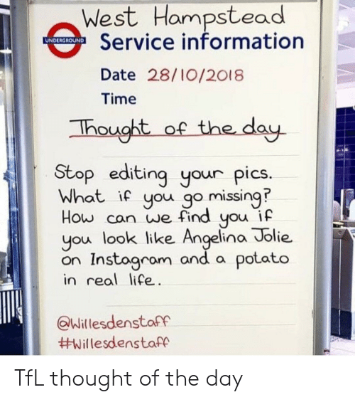 Life, Angelina Jolie, and Date: West Hampstead  Service information  UNDERGROUND  Date 28/10/2018  Time  of the day  Thought  Stop editing your pics.  What if you go missing  How can we find you if  you look like Angelina Jolie  on Instogram and a potato  in real life.  @Willesdenstaff  TfL thought of the day