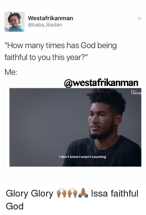 """God, How Many Times, and Memes: Westafrikanman  @baba ibadan  """"How many times has God being  faithful to you this year?""""  Me  @westafrikanman  SCEN  I don't know I wasn't counting Glory Glory 🙌🏾🙌🏾🙏🏾 Issa faithful God"""