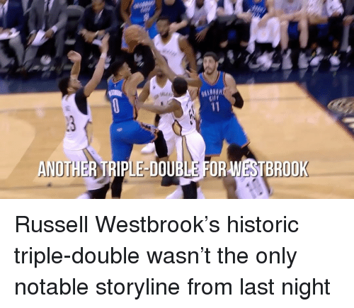 Russell Westbrook, Sports, and Historical: WESTBROOK  ANOTHER TRIPLE DOUBLE FOR Russell Westbrook's historic triple-double wasn't the only notable storyline from last night