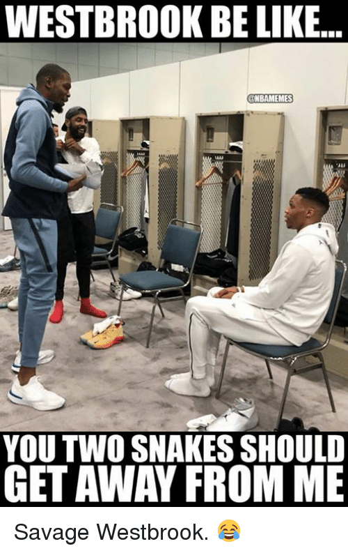 Be Like, Nba, and Savage: WESTBROOK BE LIKE...  BAMEMES  YOU TWO SNAKES SHOULD  GET AWAY FROM ME Savage Westbrook. 😂
