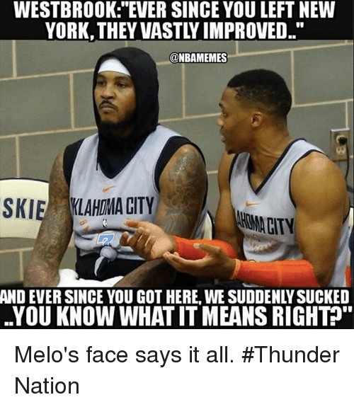 "Nba, New York, and Got: WESTBROOK: ""EVER SINCE YOU LEFT NEW  YORK, THEY VASTLY IMPROVED..""  @NBAMEMES  SKIE LAHIMA CITY  HOMA CITY  AND  EVER SINCE YOU GOT HERE, WE SUDDENLY SUCKED  YOU KNOW WHAT IT MEANS RIGHT"" Melo's face says it all. #Thunder Nation"