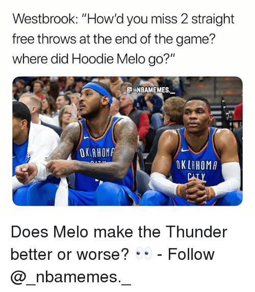 "Memes, The Game, and Free: Westbrook: ""How'd you miss 2 straight  free throws at the end of the game?  where did Hoodie Melo go?""  NBAMEMES.  OK AHOM  OKLAHOMA Does Melo make the Thunder better or worse? 👀 - Follow @_nbamemes._"