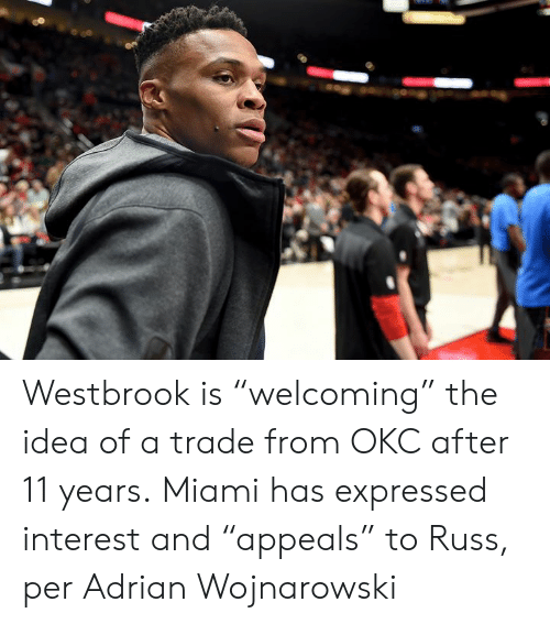 """Miami, Idea, and Interest: Westbrook is """"welcoming"""" the idea of a trade from OKC after 11 years.  Miami has expressed interest and """"appeals"""" to Russ, per Adrian Wojnarowski"""
