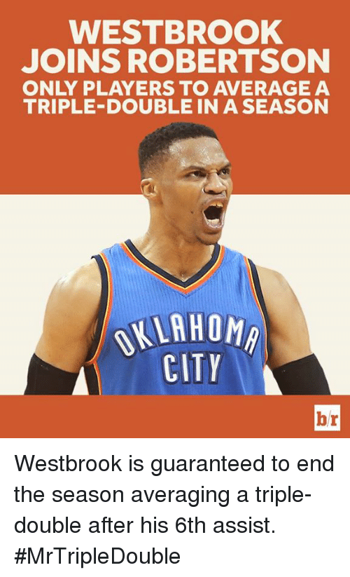 City, Double, and Triple: WESTBROOK  JOINS ROBERTSON  ONLY PLAYERS TO AVERAGE A  TRIPLE-DOUBLE IN A SEASON  KLAHOM  CITY  br Westbrook is guaranteed to end the season averaging a triple-double after his 6th assist. #MrTripleDouble