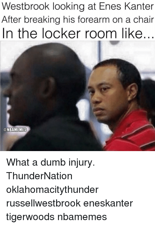Enes Kanter, Memes, and 🤖: Westbrook looking at Enes Kanter  After breaking his forearm on a chair  In the locker room like  ONBAMEMES What a dumb injury. ThunderNation oklahomacitythunder russellwestbrook eneskanter tigerwoods nbamemes
