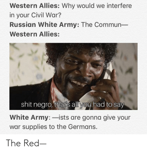 Shit, Army, and Civil War: Western Allies: Why would we interfere  in your Civil War?  Russian White Army: The Commun-  Western Allies:  shit negro, that's all you had to say  White Army: ists are gonna give your  war supplies to the Germans. The Red—