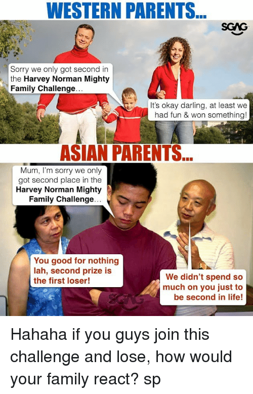 Asian, Family, and Life: WESTERN PARENTS  SGAG  Sorry we only got second in  the Harvey Norman Mighty  Family Challenge  It's okay darling, at least we  had fun & won something!  ASIAN PARENTS  Mum, I'm sorry we only  got second place in the  Harvey Norman Mighty  Family Challenge  You good for nothing  lah, second prize is  the first loser!  We didn't spend so  much on you just to  be second in life! Hahaha if you guys join this challenge <link in bio> and lose, how would your family react? sp