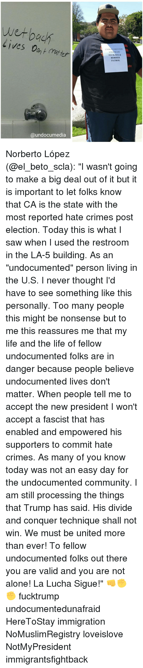 """Memes, Nonsense, and 🤖: wet back  Lives Dant 7  Ca undocumedia  UNDOCUMENTED  UNA  FUCK ICE &  BORDER  PATROL Norberto López (@el_beto_scla): """"I wasn't going to make a big deal out of it but it is important to let folks know that CA is the state with the most reported hate crimes post election. Today this is what I saw when I used the restroom in the LA-5 building. As an """"undocumented"""" person living in the U.S. I never thought I'd have to see something like this personally. Too many people this might be nonsense but to me this reassures me that my life and the life of fellow undocumented folks are in danger because people believe undocumented lives don't matter. When people tell me to accept the new president I won't accept a fascist that has enabled and empowered his supporters to commit hate crimes. As many of you know today was not an easy day for the undocumented community. I am still processing the things that Trump has said. His divide and conquer technique shall not win. We must be united more than ever! To fellow undocumented folks out there you are valid and you are not alone! La Lucha Sigue!"""" 👊✊✊ fucktrump undocumentedunafraid HereToStay immigration NoMuslimRegistry loveislove NotMyPresident immigrantsfightback"""