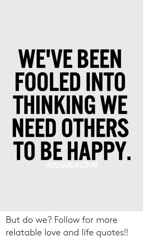 Weve Been Fooled Into Thinking We Need Others To Be Happy But Do We