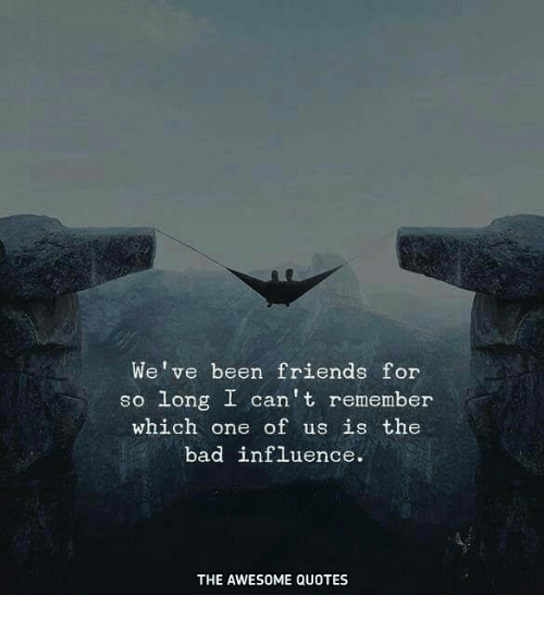 Bad Friends Quotes We've Been Friends for So Long I Can't Remember Which One of Us Is  Bad Friends Quotes