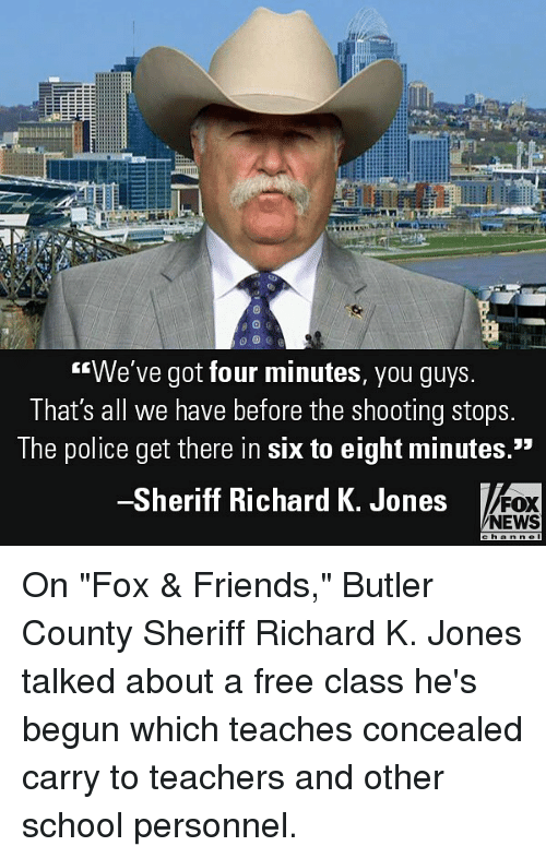 """Friends, Memes, and News: We've got four minutes, you guys  That's all we have before the shooting stops  The police get there in six to eight minutes.""""  Sheriff Richard K. Jones  FOX  NEWS On """"Fox & Friends,"""" Butler County Sheriff Richard K. Jones talked about a free class he's begun which teaches concealed carry to teachers and other school personnel."""
