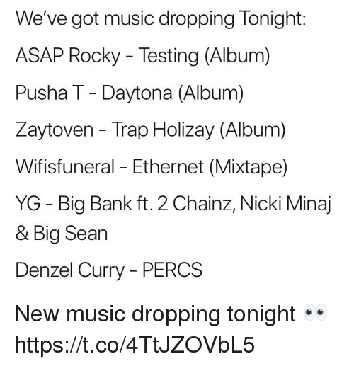 Music, Nicki Minaj, and Pusha T.: We've got music dropping Tonight:  ASAP Rocky - Testing (Album)  Pusha T - Daytona (Album)  Zaytoven - Trap Holizay (Album)  Wifisfuneral - Ethernet (Mixtape)  YG - Big Bank ft. 2 Chainz, Nicki Minaj  & Big Searn  Denzel Curry-PERCS New music dropping tonight 👀 https://t.co/4TtJZOVbL5