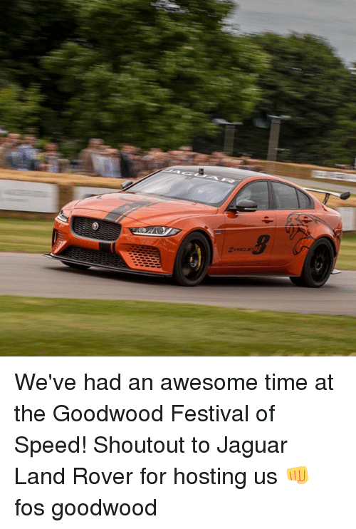 Memes, Jaguar, and Time: We've had an awesome time at the Goodwood Festival of Speed! Shoutout to Jaguar Land Rover for hosting us 👊 fos goodwood