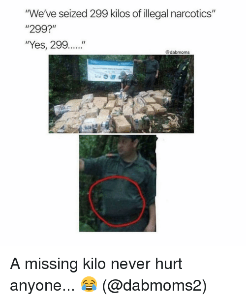 """Memes, Never, and 🤖: """"We've seized 299 kilos of illegal narcotics""""  """"299?  """"Yes, 299....""""  @dabmoms A missing kilo never hurt anyone... 😂 (@dabmoms2)"""