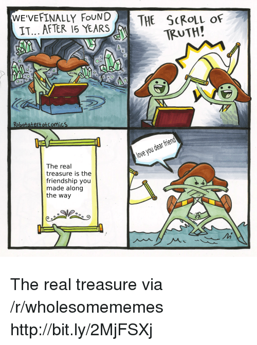 Love, Http, and The Real: WE'VEFINALLY FouND  IT... AFTER 15 YEARS  THE ScRouL of  TRUTH!  obotatertotComicS  lue  love you dear frierd  The real  treasure is the  friendship you  made along  the way The real treasure via /r/wholesomememes http://bit.ly/2MjFSXj