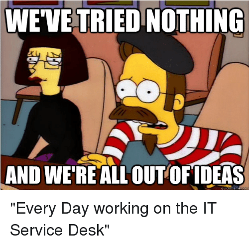 "Funny, Desk, and Working: WEVETRIEDNOTHING  AND WE REALLOUTOFIDEAS ""Every Day working on the IT Service Desk"""