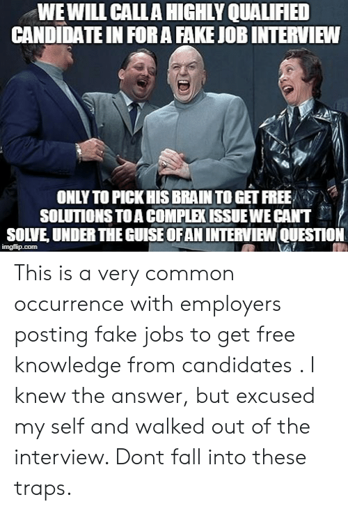 Fake, Fall, and Job Interview: WEWILL CALLA HIGHLY QUALIFIED  CANDIDATE IN FORA FAKE JOB INTERVIEW  ONLY TO PICK HIS BRAIN TO GET FREE  SOLUTIONS TO A COMPLEK ISSUEWE CANT  SOLVE, UNDER THE GUISE OFAN INTERVIEW QUESTION  imgflip.com This is a very common occurrence with employers posting fake jobs to get free knowledge from candidates . I knew the answer, but excused my self and walked out of the interview. Dont fall into these traps.