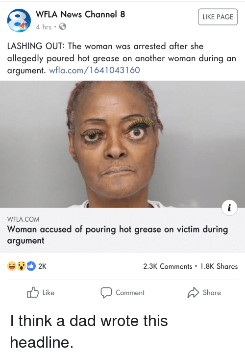 Dad, Funny, and News: WFLA News Channel 8  4 hrs.  LIKE PAGE  LASHING OUT: The woman was arrested after she  allegedly poured hot grease on another woman during an  argument. wfla.com/1641043160  WFLA.COM  Woman accused of pouring hot grease on victim during  argument  2.3K Comments 1.8K Shares  Like  Comment  Share I think a dad wrote this headline.