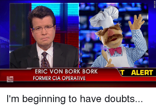 Funny, Doubt, and Cia: WFOX  NEWS  ERIC VON BORK BORK  T ALERT  FORMER CIA OPERATIVE I'm beginning to have doubts...