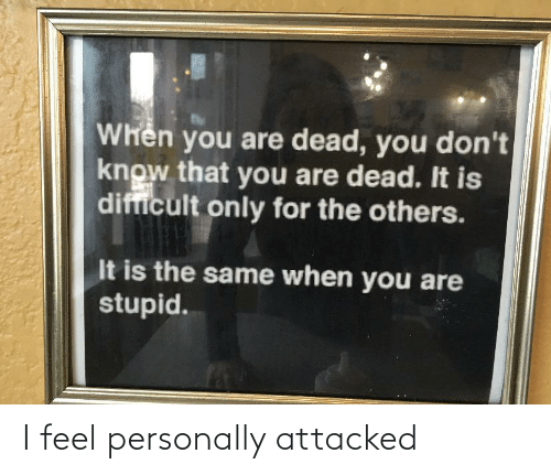 The Others, You, and For: Whên you are dead, you don't  know that you are dead. It is  difficult only for the others.  It is the same when you are  stupid. I feel personally attacked