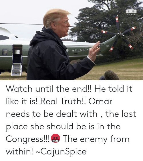 America, Memes, and Watch: WH.GOV  F AMERICA Watch until the end!! He told it like it is! Real Truth!! Omar needs to be dealt with , the last place she should be is in the Congress!!!🤬 The enemy from within! ~CajunSpice