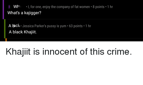 Crime, Pussy, and Black: Wh I, for one, enjoy the company of fat women-8 points 1 hr  What's a kajigger?  A back Jessica Parker's pussy is yum 63 points 1 hr  A black Khajiit. Khajiit is innocent of this crime.