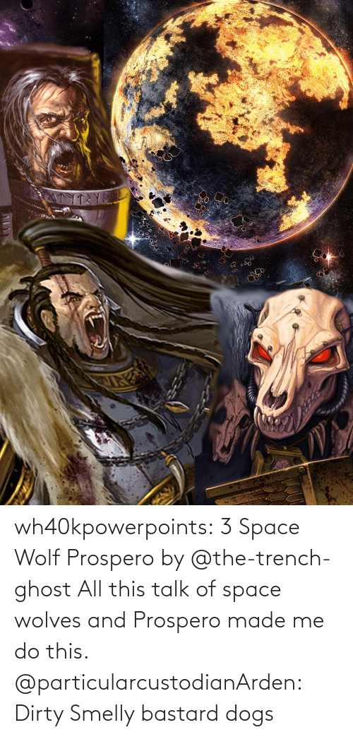 Dogs, Tumblr, and Dirty: wh40kpowerpoints:  3 Space Wolf Prospero by @the-trench-ghost All this talk of space wolves and Prospero made me do this.    @particularcustodianArden: Dirty Smelly bastard dogs