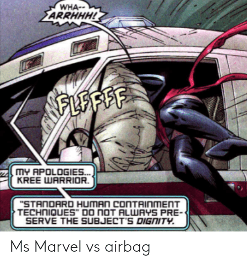 "Marvel, Warrior, and Human: WHA--  ARRHHH!  FLEAFE  MY APOLOGIES.  KREE WARRIOR.  ""STANDARD HUMAN CONTAINMENT  TECHNIQUES"" DO NOT ALWAYS PRE  SERVE THE SUBJECT'S DIGNITY. Ms Marvel vs airbag"