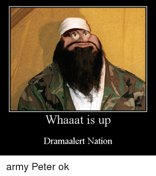 Army, Whaaat, and Peter: Whaaat is up  Dramaalert Nation