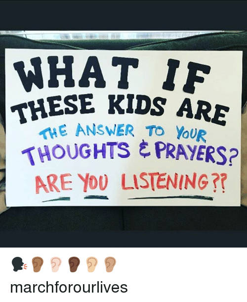 Memes, Kids, and 🤖: WHAT 1F  THESE KIDS ARE  HE ANSWER TO YouR  THOUGHTS ,PRAYERS?  ARE Yo0 LISTENING? 🗣👂🏾👂🏻👂🏿👂🏼👂🏽 marchforourlives