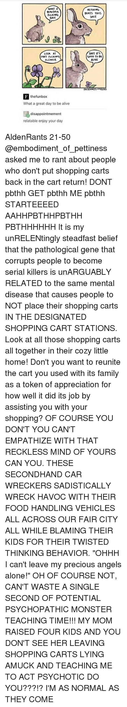 """Alive, Being Alone, and Beautiful: WHAT A  BEAUTIFUL  DAN  THAT FUCKING  FLOWER  the funbox  What a great day to be alive  disappointmement  relatable enjoy your day  NOTHING  BEATS THIS  SHIT  SHIT ITS  OOD To  EE  ALINE AldenRants 21-50 @embodiment_of_pettiness asked me to rant about people who don't put shopping carts back in the cart return! DONT pbthh GET pbthh ME pbthh STARTEEEED AAHHPBTHHPBTHH PBTHHHHHH It is my unRELENtingly steadfast belief that the pathological gene that corrupts people to become serial killers is unARGUABLY RELATED to the same mental disease that causes people to NOT place their shopping carts IN THE DESIGNATED SHOPPING CART STATIONS. Look at all those shopping carts all together in their cozy little home! Don't you want to reunite the cart you used with its family as a token of appreciation for how well it did its job by assisting you with your shopping? OF COURSE YOU DON'T YOU CAN'T EMPATHIZE WITH THAT RECKLESS MIND OF YOURS CAN YOU. THESE SECONDHAND CAR WRECKERS SADISTICALLY WRECK HAVOC WITH THEIR FOOD HANDLING VEHICLES ALL ACROSS OUR FAIR CITY ALL WHILE BLAMING THEIR KIDS FOR THEIR TWISTED THINKING BEHAVIOR. """"OHHH I can't leave my precious angels alone!"""" OH OF COURSE NOT, CAN'T WASTE A SINGLE SECOND OF POTENTIAL PSYCHOPATHIC MONSTER TEACHING TIME!!! MY MOM RAISED FOUR KIDS AND YOU DON'T SEE HER LEAVING SHOPPING CARTS LYING AMUCK AND TEACHING ME TO ACT PSYCHOTIC DO YOU???!? I'M AS NORMAL AS THEY COME"""