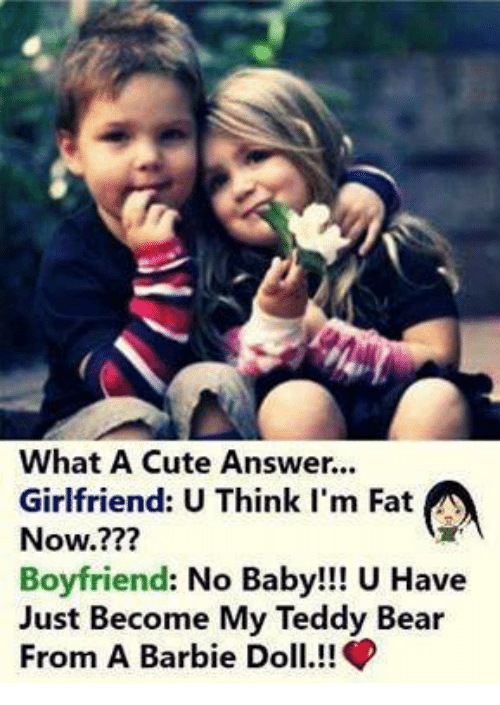 Barbie, Cute, and Memes: What A Cute Answer.  Girlfriend: U Think I'm Fat  Now.???  Boyfriend: No Baby!!! U Have  Just Become My Teddy Bear  From A Barbie Doll!!