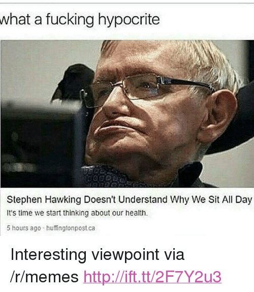 """Fucking, Memes, and Stephen: what a fucking hypocrite  Stephen Hawking Doesn't Understand Why We Sit All Day  It's time we start thinking about our health.  5 hours ago huingtonpost.ca <p>Interesting viewpoint via /r/memes <a href=""""http://ift.tt/2F7Y2u3"""">http://ift.tt/2F7Y2u3</a></p>"""