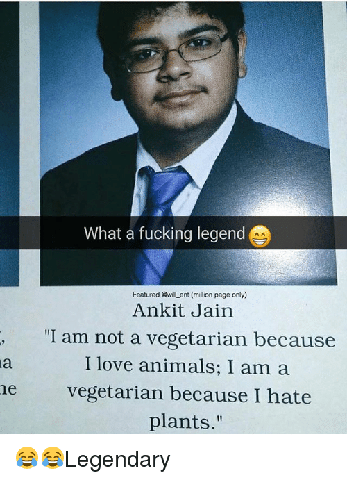"Animals, Fucking, and Love: What a fucking legend  Featured @will ent (million page only)  Ankit Jain  ""I am not a vegetarian because  I love animals; I am a  he vegetarian because I hate  plants."" 😂😂Legendary"