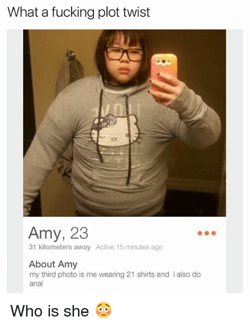 Dank Memes, Twisted, and Photos: What a fucking plot twist  Amy, 23  31 kilometers away Active 15 minutes ago  About Amy  my third photo is me wearing 21 shirts and i also do  anal Who is she 😳