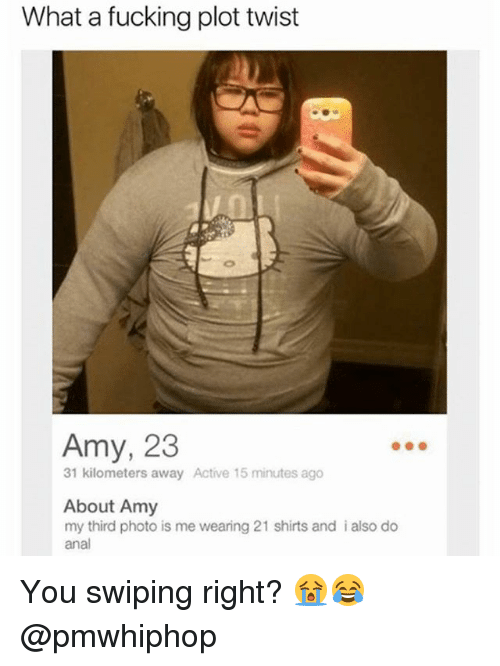 Fucking, Memes, and Anal: What a fucking plot twist  Amy, 23  31 kilometers away Active 15 minutes ago  About Amy  my third photo is me wearing 21 shirts and i also do  anal You swiping right? 😭😂 @pmwhiphop