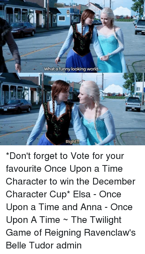 Anna, Elsa, and Memes: What a funny looking world.  3ERI  Right? *Don't forget to Vote for your favourite Once Upon a Time Character to win the December Character Cup*  Elsa - Once Upon a Time and Anna - Once Upon A Time ~ The Twilight Game of Reigning Ravenclaw's Belle Tudor admin