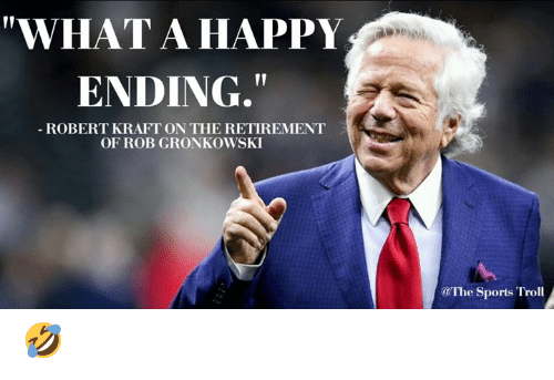 "Memes, Troll, and Rob Gronkowski: ""WHAT A HAPPY  ENDING,  ROBERT KRAFT ON THE RETIREMENT  OF ROB GRONKOWSKI  @The Sport. Troll 🤣"