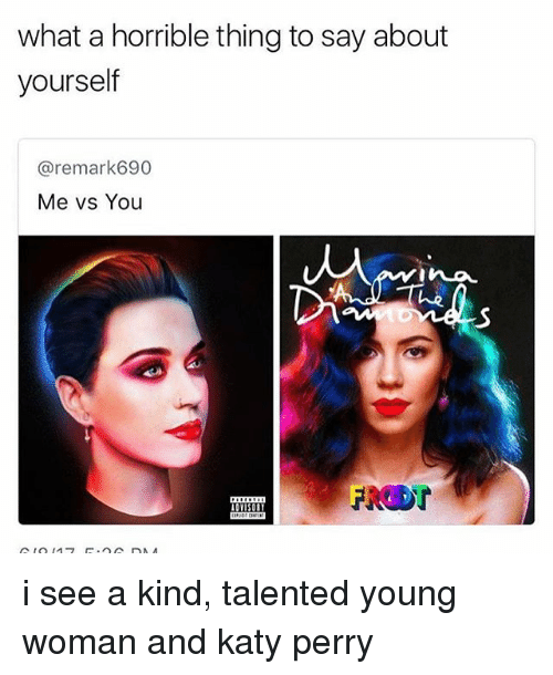Katy Perry, Memes, and 🤖: what a horrible thing to say about  yourself  Caremark 690  Me vs You i see a kind, talented young woman and katy perry