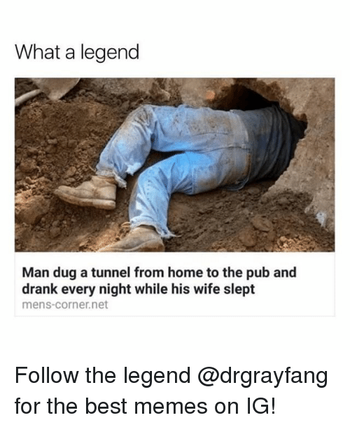 Memes, Best, and Home: What a legend  Man dug a tunnel from home to the pub and  drank every night while his wife slept  mens-corner.net Follow the legend @drgrayfang for the best memes on IG!