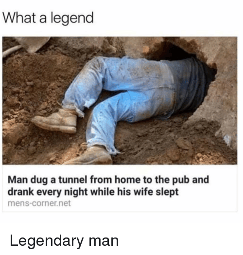 Reddit, Home, and Wife: What a legend  Man dug a tunnel from home to the pub and  drank every night while his wife slept  mens-corner.net