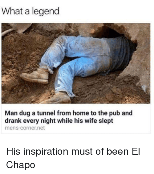 Dank, El Chapo, and Home: What a legend  Man dug a tunnel from home to the pub and  drank every night while his wife slept  mens-corner.net His inspiration must of been El Chapo