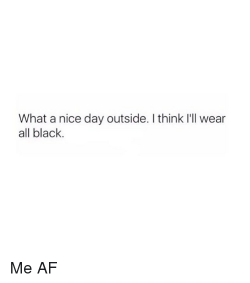 Af, Black, and Girl Memes: What a nice day outside. I think I'll wear  all black. Me AF