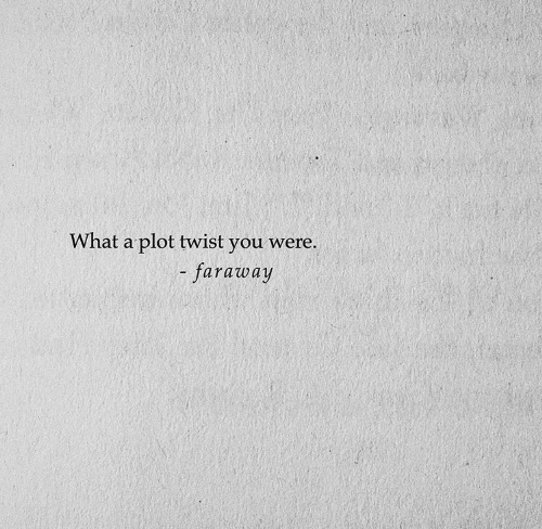 You, What, and Plot: What a plot twist you were.  -faraway