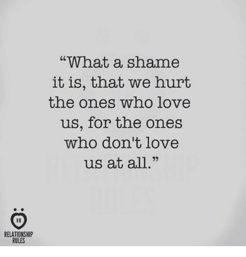 What A Shame It Is That We Hurt The Ones Who Love Us For The Ones