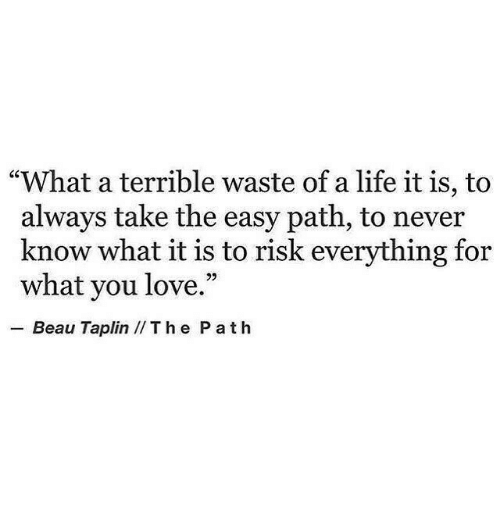 """Life, Love, and Never: """"What a terrible waste of a life it is, to  always take the easy path, to never  know what it is to risk everything for  what you love.""""  .-Beau Taplin // T h e P a t h"""