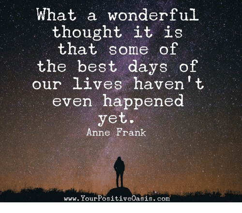 Memes, Anne Frank, and Best: What a wonderful  thought it is  that some of  the best days of  our lives haven't  even happened  yet.  Anne Frank  www. Your PositiveOasis.com