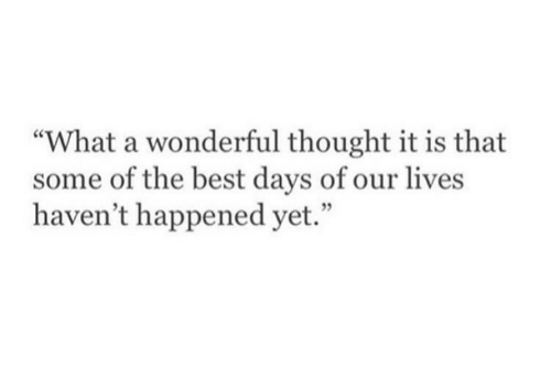 """Best, Thought, and Days of Our Lives: """"What a wonderful thought it is that  some of the best days of our lives  haven't happened yet."""""""