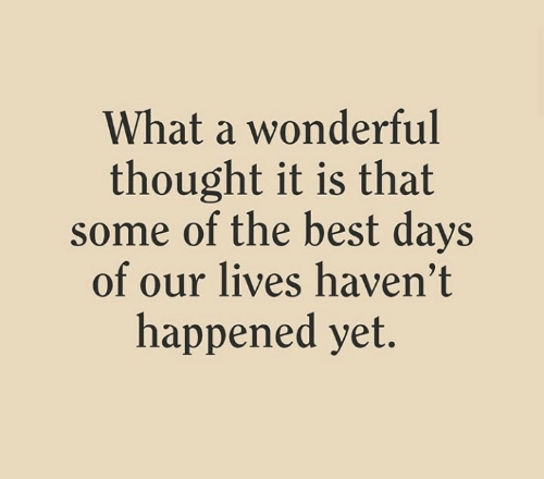 Best, Thought, and Days of Our Lives: What a wonderful  thought it is that  some of the best days  of our lives haven't  happened yet.