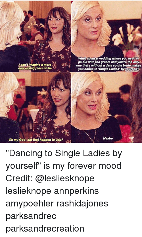 """Dancing, Dating, and God: What abouta wedding where you usedto  go out with,the groom and you're the only  one there without a date so the bride makes  I can't imagine a more  depressing place to be.  ap  you dance to 'Single Ladies' by yourself?  Oh my od, diá that happen to you  Oh my God, did that happen to you?  Maybe. """"Dancing to Single Ladies by yourself"""" is my forever mood Credit: @lesliesknope leslieknope annperkins amypoehler rashidajones parksandrec parksandrecreation"""